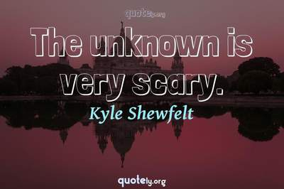 Photo Quote of The unknown is very scary.