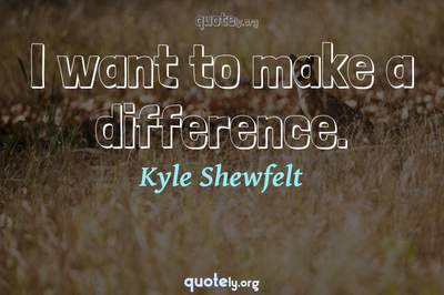 Photo Quote of I want to make a difference.