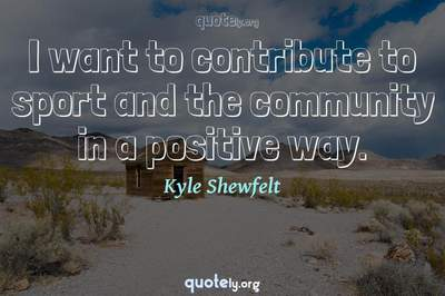Photo Quote of I want to contribute to sport and the community in a positive way.