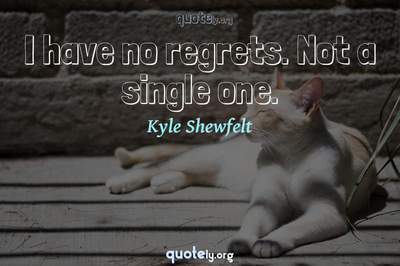 Photo Quote of I have no regrets. Not a single one.