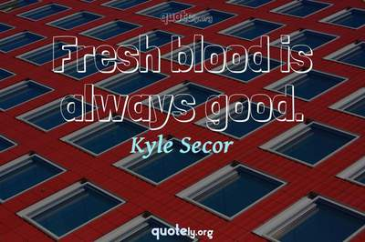 Photo Quote of Fresh blood is always good.
