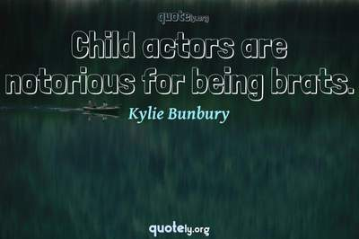 Photo Quote of Child actors are notorious for being brats.