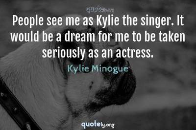 Photo Quote of People see me as Kylie the singer. It would be a dream for me to be taken seriously as an actress.