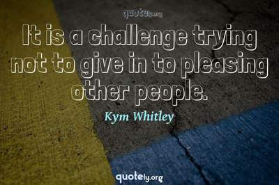 Photo Quote of It is a challenge trying not to give in to pleasing other people.