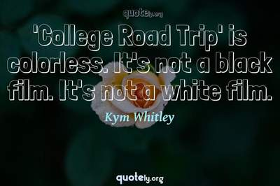 Photo Quote of 'College Road Trip' is colorless. It's not a black film. It's not a white film.