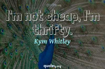 Photo Quote of I'm not cheap, I'm thrifty.