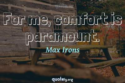 Photo Quote of For me, comfort is paramount.