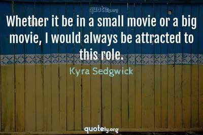 Photo Quote of Whether it be in a small movie or a big movie, I would always be attracted to this role.