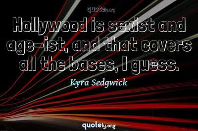Photo Quote of Hollywood is sexist and age-ist, and that covers all the bases, I guess.