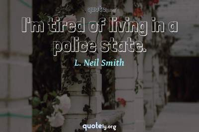 Photo Quote of I'm tired of living in a police state.