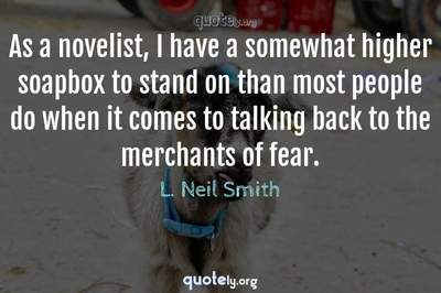 Photo Quote of As a novelist, I have a somewhat higher soapbox to stand on than most people do when it comes to talking back to the merchants of fear.