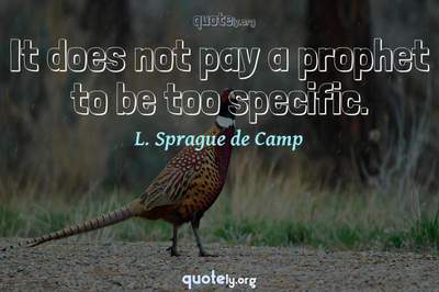 Photo Quote of It does not pay a prophet to be too specific.
