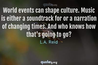 Photo Quote of World events can shape culture. Music is either a soundtrack for or a narration of changing times. And who knows how that's going to go?
