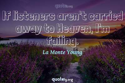 Photo Quote of If listeners aren't carried away to Heaven, I'm failing.