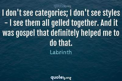 Photo Quote of I don't see categories; I don't see styles - l see them all gelled together. And it was gospel that definitely helped me to do that.