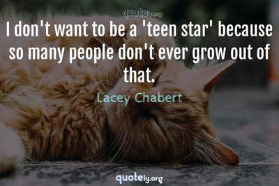 Photo Quote of I don't want to be a 'teen star' because so many people don't ever grow out of that.