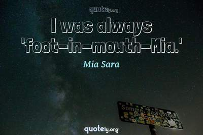 Photo Quote of I was always 'foot-in-mouth-Mia.'