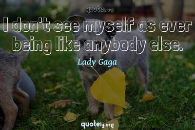 Photo Quote of I don't see myself as ever being like anybody else.