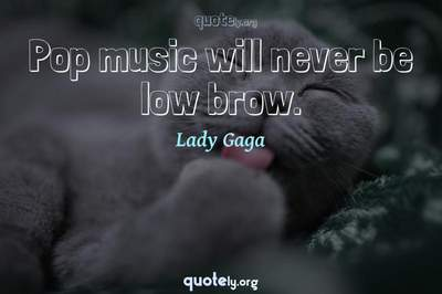 Photo Quote of Pop music will never be low brow.