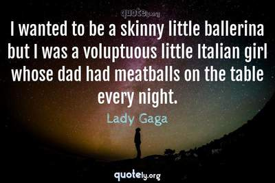 Photo Quote of I wanted to be a skinny little ballerina but I was a voluptuous little Italian girl whose dad had meatballs on the table every night.