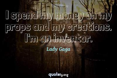 Photo Quote of I spend my money on my props and my creations. I'm an inventor.