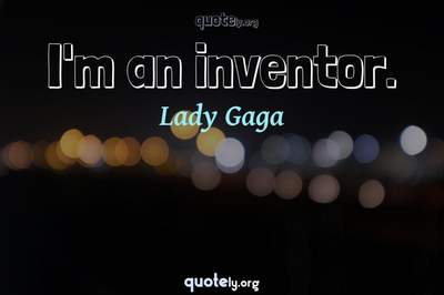 Photo Quote of I'm an inventor.