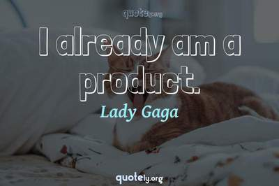 Photo Quote of I already am a product.