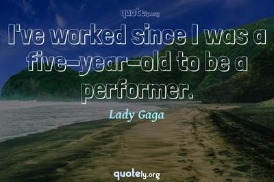 Photo Quote of I've worked since I was a five-year-old to be a performer.