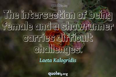 Photo Quote of The intersection of being female and a showrunner carries difficult challenges.