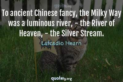 Photo Quote of To ancient Chinese fancy, the Milky Way was a luminous river, - the River of Heaven, - the Silver Stream.