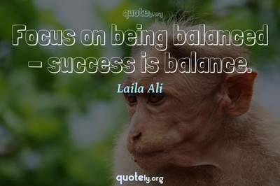 Photo Quote of Focus on being balanced - success is balance.