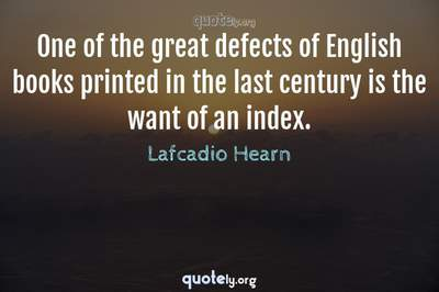 Photo Quote of One of the great defects of English books printed in the last century is the want of an index.