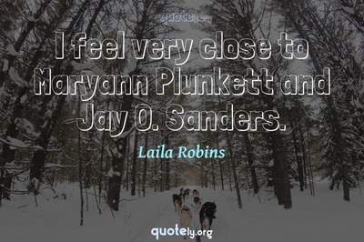 Photo Quote of I feel very close to Maryann Plunkett and Jay O. Sanders.