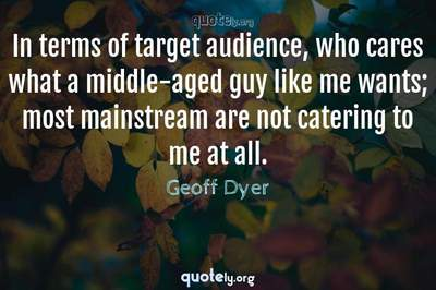 Photo Quote of In terms of target audience, who cares what a middle-aged guy like me wants; most mainstream are not catering to me at all.