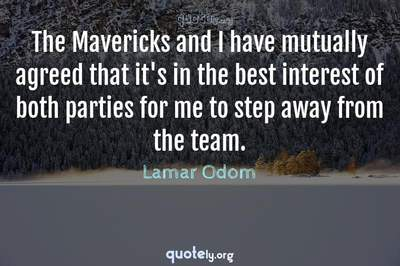 Photo Quote of The Mavericks and I have mutually agreed that it's in the best interest of both parties for me to step away from the team.