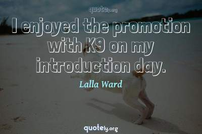 Photo Quote of I enjoyed the promotion with K9 on my introduction day.