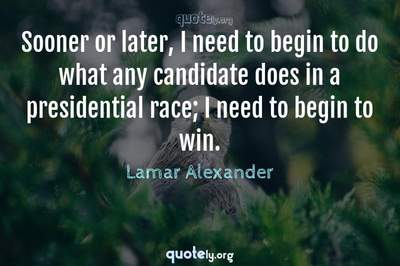 Photo Quote of Sooner or later, I need to begin to do what any candidate does in a presidential race; I need to begin to win.