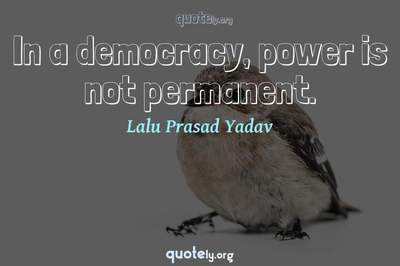 Photo Quote of In a democracy, power is not permanent.