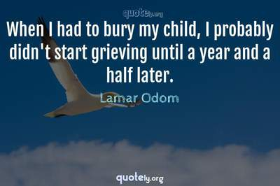 Photo Quote of When I had to bury my child, I probably didn't start grieving until a year and a half later.