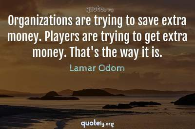 Photo Quote of Organizations are trying to save extra money. Players are trying to get extra money. That's the way it is.