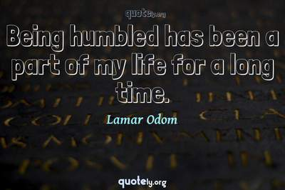 Photo Quote of Being humbled has been a part of my life for a long time.