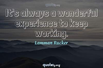Photo Quote of It's always a wonderful experience to keep working.