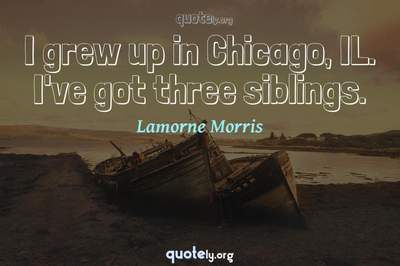 Photo Quote of I grew up in Chicago, IL. I've got three siblings.