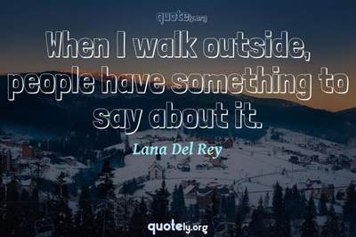 Photo Quote of When I walk outside, people have something to say about it.