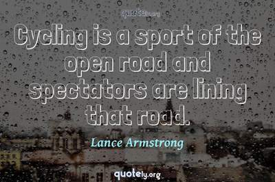 Photo Quote of Cycling is a sport of the open road and spectators are lining that road.