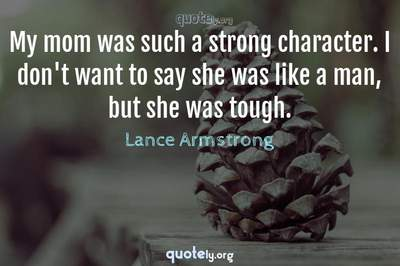 Photo Quote of My mom was such a strong character. I don't want to say she was like a man, but she was tough.