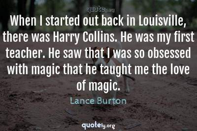 Photo Quote of When I started out back in Louisville, there was Harry Collins. He was my first teacher. He saw that I was so obsessed with magic that he taught me the love of magic.