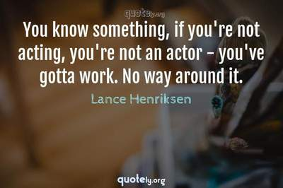 Photo Quote of You know something, if you're not acting, you're not an actor - you've gotta work. No way around it.