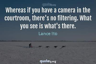 Photo Quote of Whereas if you have a camera in the courtroom, there's no filtering. What you see is what's there.