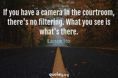 Photo Quote of If you have a camera in the courtroom, there's no filtering. What you see is what's there.